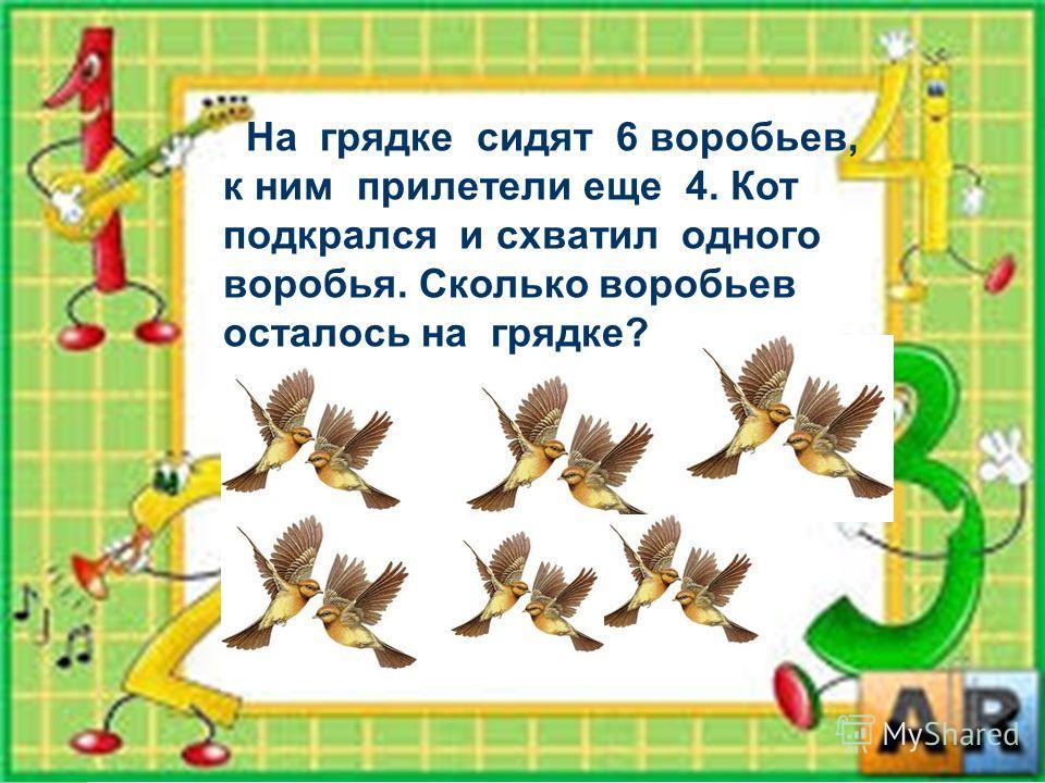 На грядке сидят 6 воробьев, к ним прилетели еще 4. Кот подкрался и схватил одного воробья. Сколько воробьев осталось на грядке?