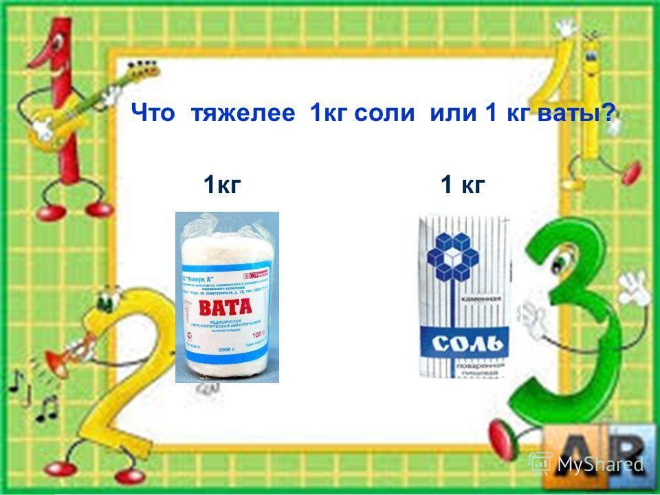 Что тяжелее 1 кг соли или 1 кг ваты? 1 кг
