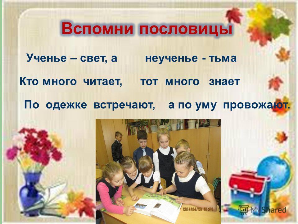 Ученье – свет, анеученье - тьма Кто много читает,тот много знает По одежке встречают,а по уму провожают.