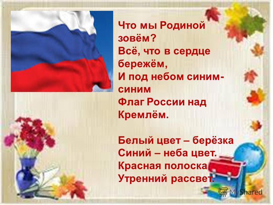 . Что мы Родиной зовём? Всё, что в сердце бережём, И под небом синим- синим Флаг России над Кремлём. Белый цвет – берёзка Синий – неба цвет. Красная полоска Утренний рассвет.