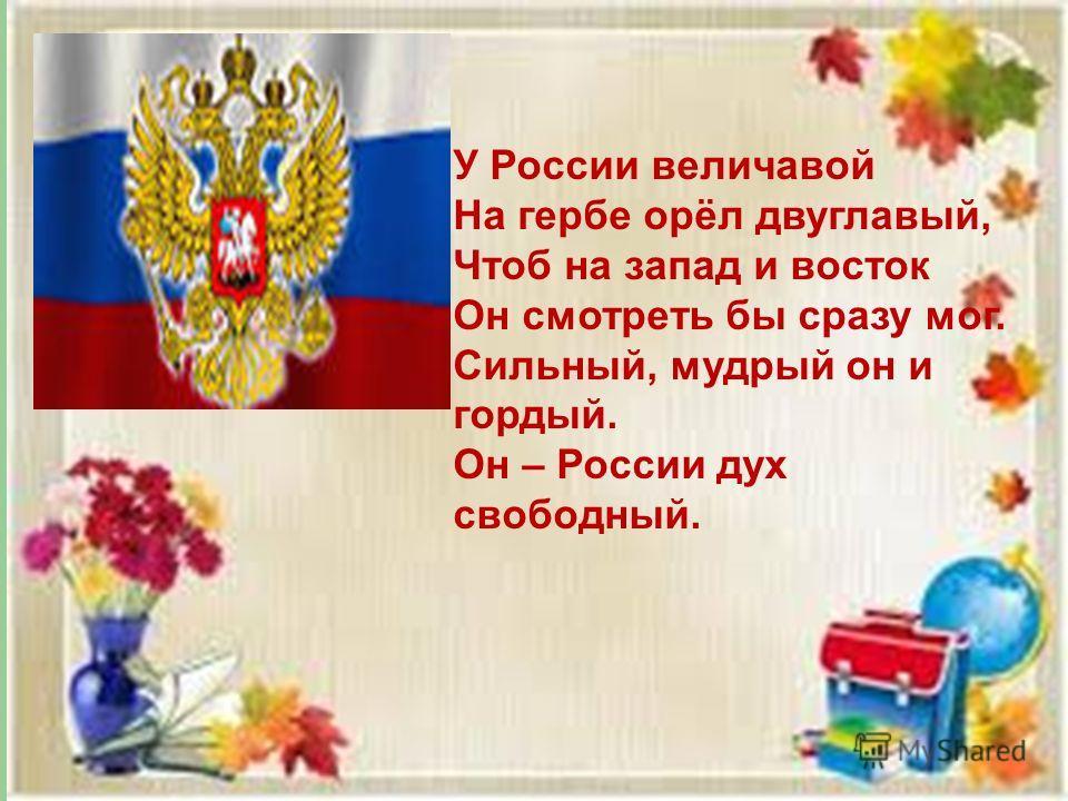 У России величавой На гербе орёл двуглавый, Чтоб на запад и восток Он смотреть бы сразу мог. Сильный, мудрый он и гордый. Он – России дух свободный.