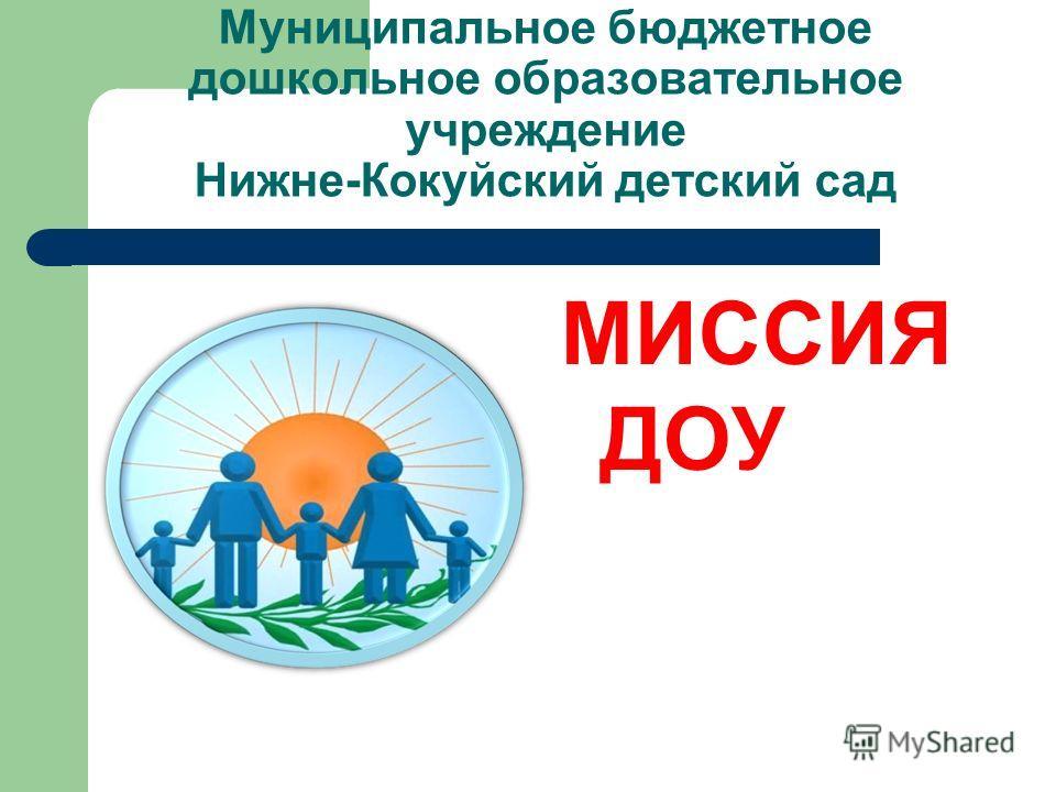 Муниципальное бюджетное дошкольное образовательное учреждение Нижне-Кокуйский детский сад МИССИЯ ДОУ
