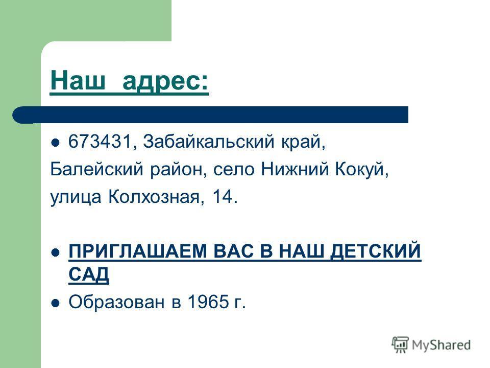 Наш адрес: 673431, Забайкальский край, Балейский район, село Нижний Кокуй, улица Колхозная, 14. ПРИГЛАШАЕМ ВАС В НАШ ДЕТСКИЙ САД Образован в 1965 г.