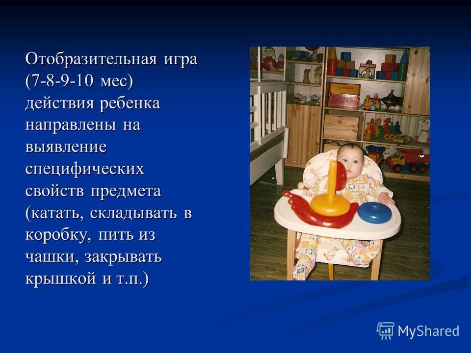 Отобразительная игра (7-8-9-10 мес) действия ребенка направлены на выявление специфических свойств предмета (катать, складывать в коробку, пить из чашки, закрывать крышкой и т.п.)