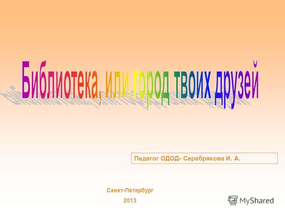 Педагог ОДОД- Серебрякова И. А. Санкт-Петербург 2013