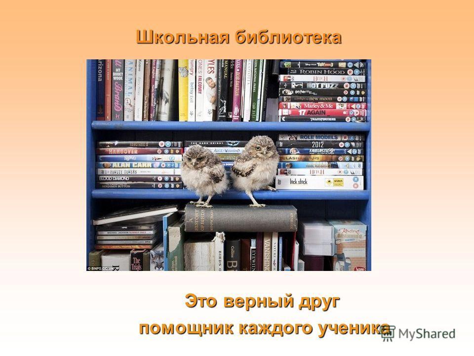 Школьная библиотека Это верный друг помощник каждого ученика помощник каждого ученика