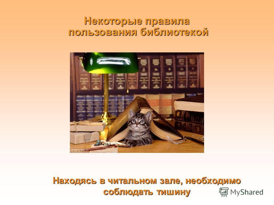 Находясь в читальном зале, необходимо соблюдать тишину Некоторые правила пользования библиотекой