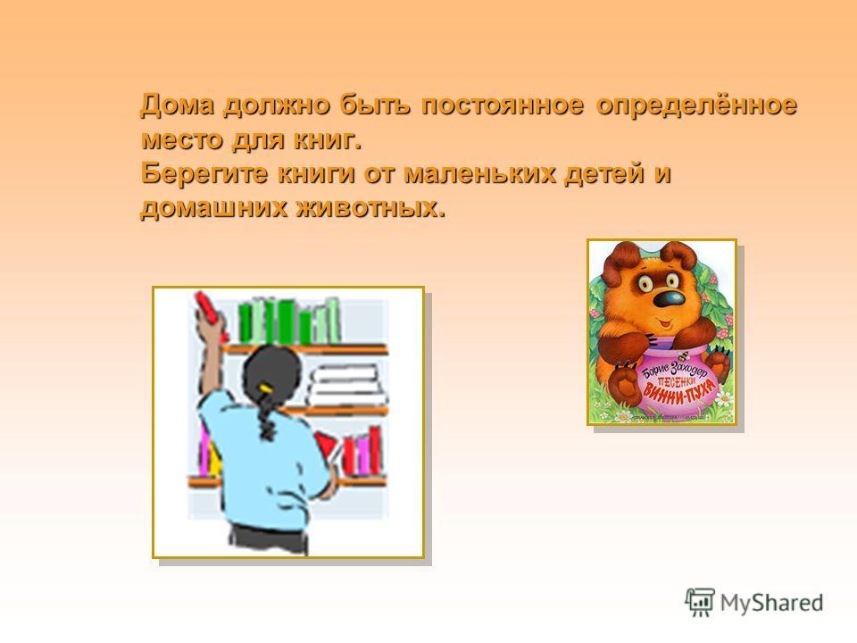Дома должно быть постоянное определённое место для книг. Берегите книги от маленьких детей и домашних животных.