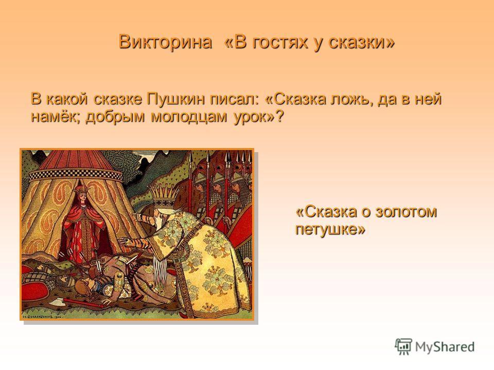 В какой сказке Пушкин писал: «Сказка ложь, да в ней намёк; добрым молодцам урок»? Викторина «В гостях у сказки» «Сказка о золотом петушке»