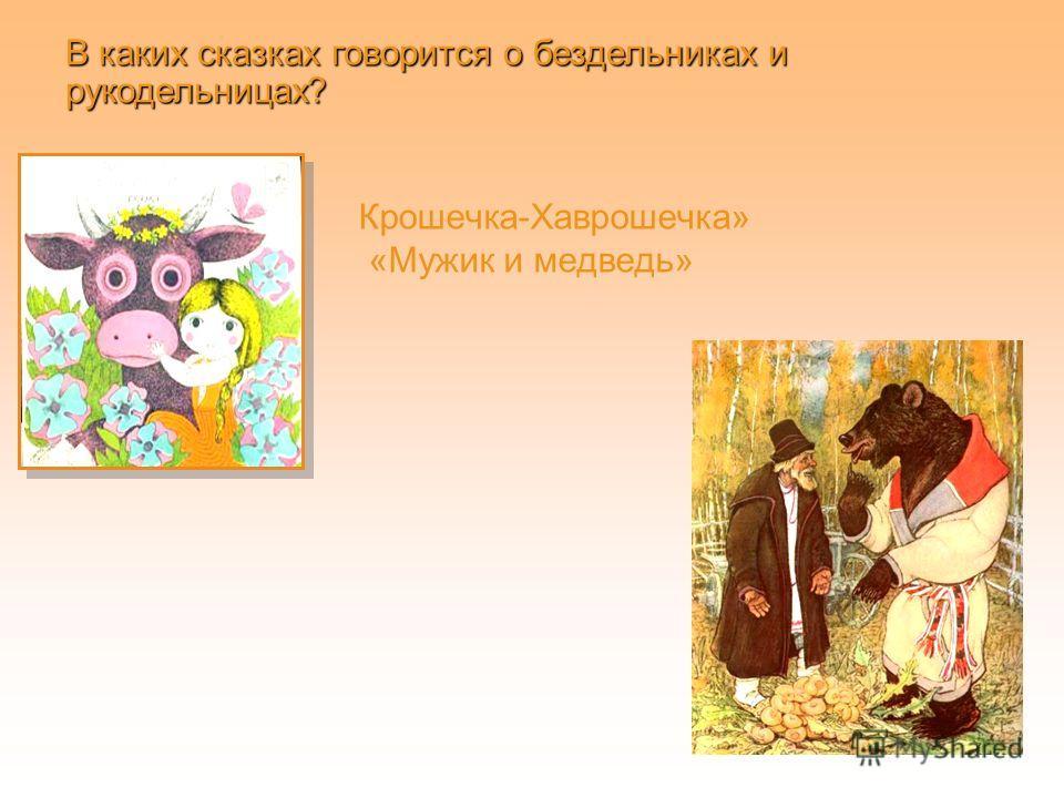 Крошечка-Хаврошечка» «Мужик и медведь» В каких сказках говорится о бездельниках и рукодельницах?