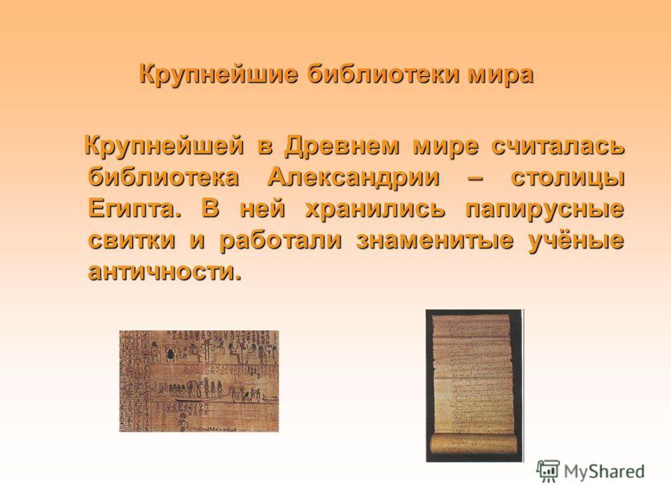 Крупнейшие библиотеки мира Крупнейшей в Древнем мире считалась библиотека Александрии – столицы Египта. В ней хранились папирусные свитки и работали знаменитые учёные античности. Крупнейшей в Древнем мире считалась библиотека Александрии – столицы Ег