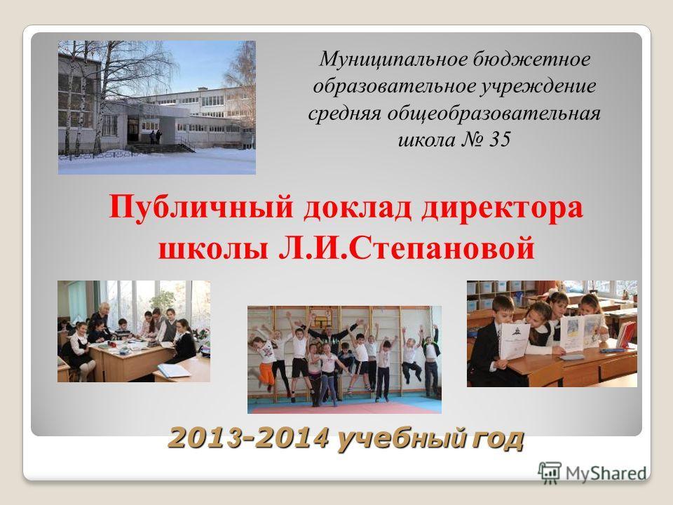 201 3 -201 4 учеб ный год Публичный доклад директора школы Л.И.Степановой Муниципальное бюджетное образовательное учреждение средняя общеобразовательная школа 35