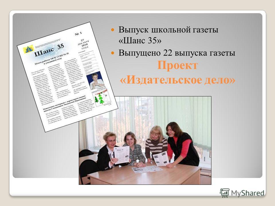 Проект «Издательское дело» Выпуск школьной газеты «Шанс 35» Выпущено 22 выпуска газеты