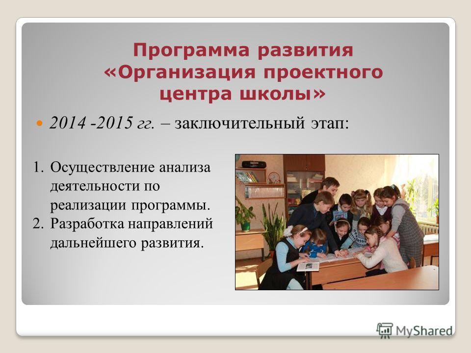 Программа развития «Организация проектного центра школы» 2014 -2015 гг. – заключительный этап: 1. Осуществление анализа деятельности по реализации программы. 2. Разработка направлений дальнейшего развития.