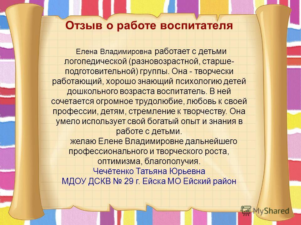 Отзыв о работе воспитателя Елена Владимировна работает с детьми логопедической (разновозрастной, старше- подготовительной) группы. Она - творчески работающий, хорошо знающий психологию детей дошкольного возраста воспитатель. В ней сочетается огромное