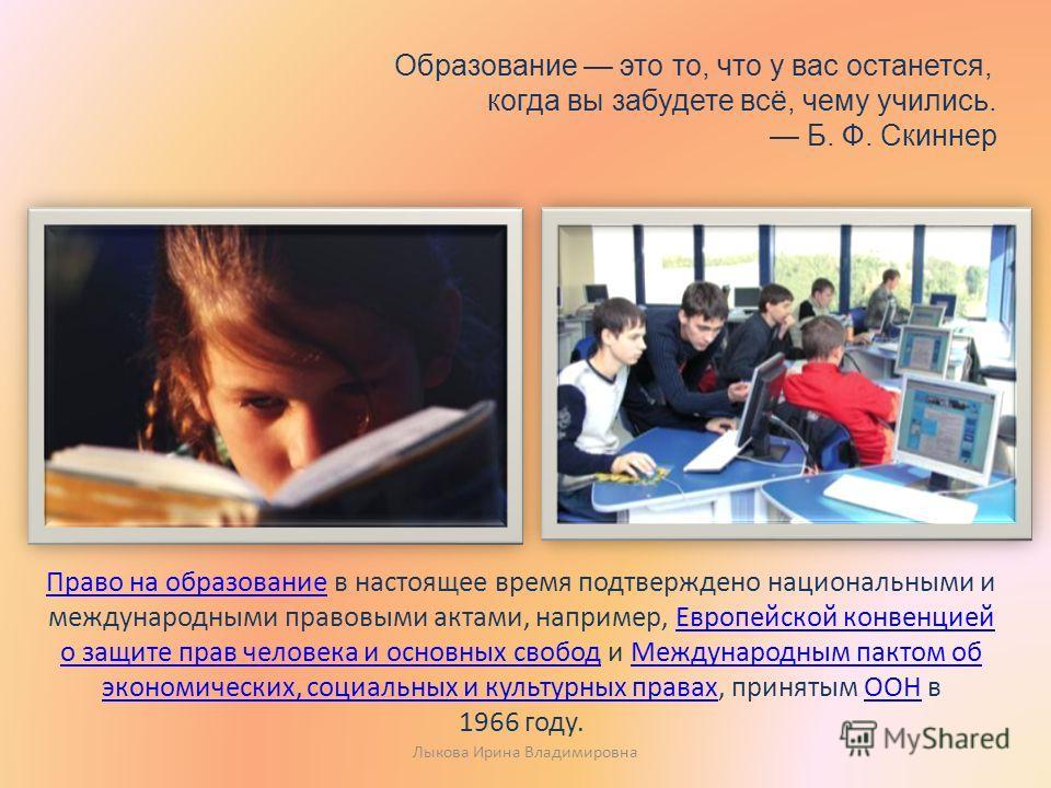 Образование это то, что у вас останется, когда вы забудете всё, чему учились. Б. Ф. Скиннер Право на образование Право на образование в настоящее время подтверждено национальными и международными правовыми актами, например, Европейской конвенцией о з