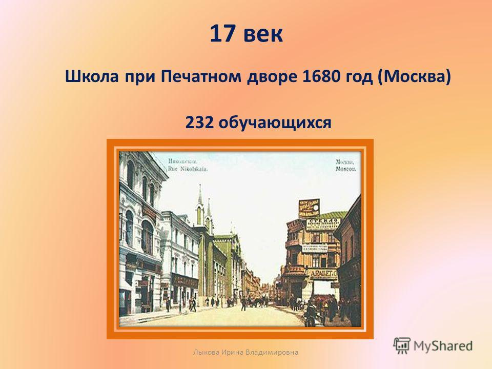 17 век Школа при Печатном дворе 1680 год (Москва) 232 обучающихся Лыкова Ирина Владимировна