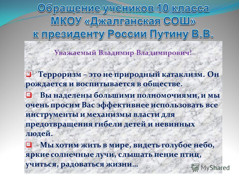 Уважаемый Владимир Владимирович! Терроризм – это не природный катаклизм. Он рождается и воспитывается в обществе. Вы наделены большими полномочиями, и мы очень просим Вас эффективнее использовать все инструменты и механизмы власти для предотвращения