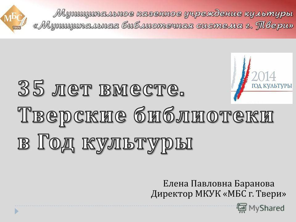 Елена Павловна Баранова Директор МКУК « МБС г. Твери »