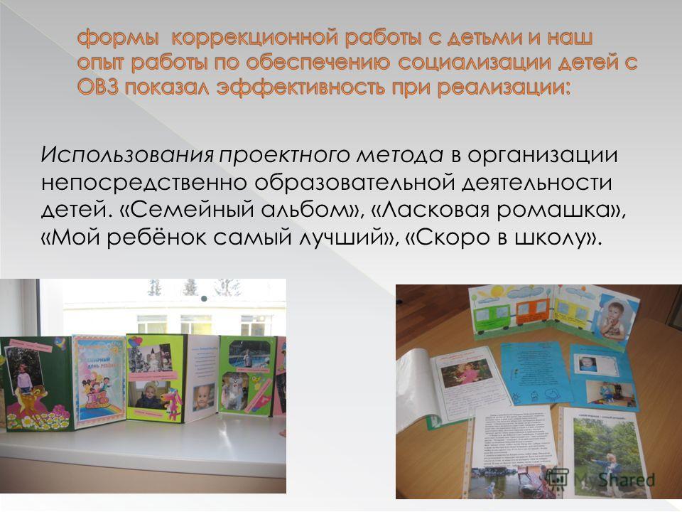 Использования проектного метода в организации непосредственно образовательной деятельности детей. «Семейный альбом», «Ласковая ромашка», «Мой ребёнок самый лучший», «Скоро в школу».