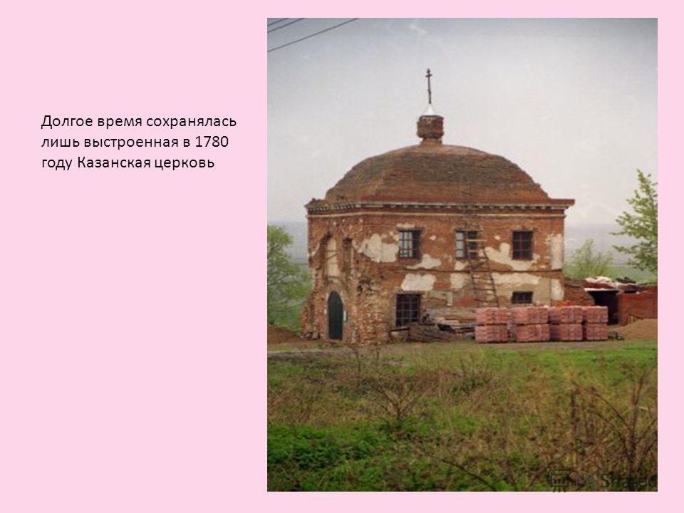 Долгое время сохранялась лишь выстроенная в 1780 году Казанская церковь