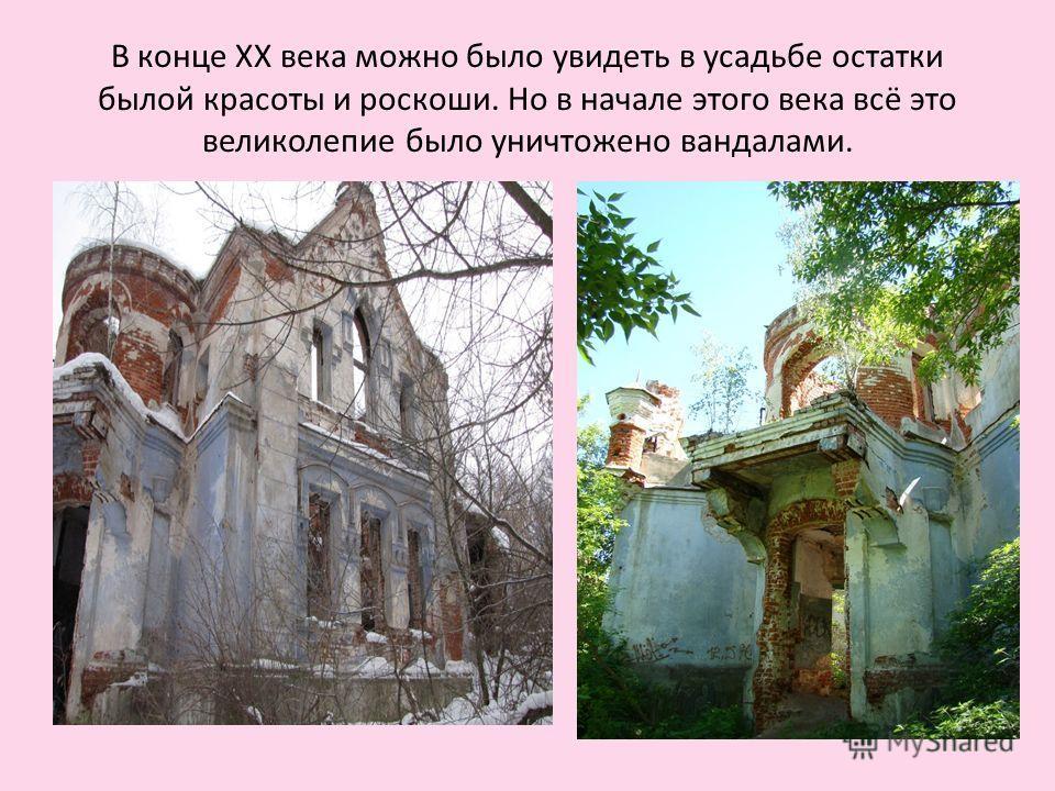 В конце XX века можно было увидеть в усадьбе остатки былой красоты и роскоши. Но в начале этого века всё это великолепие было уничтожено вандалами.
