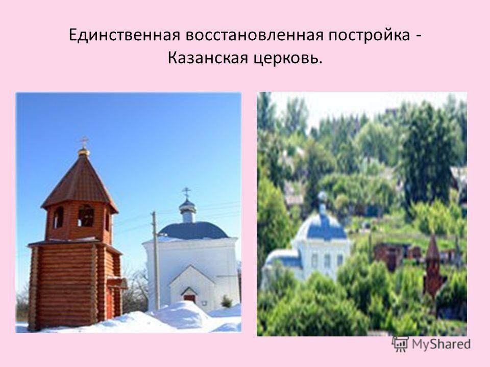 Единственная восстановленная постройка - Казанская церковь.