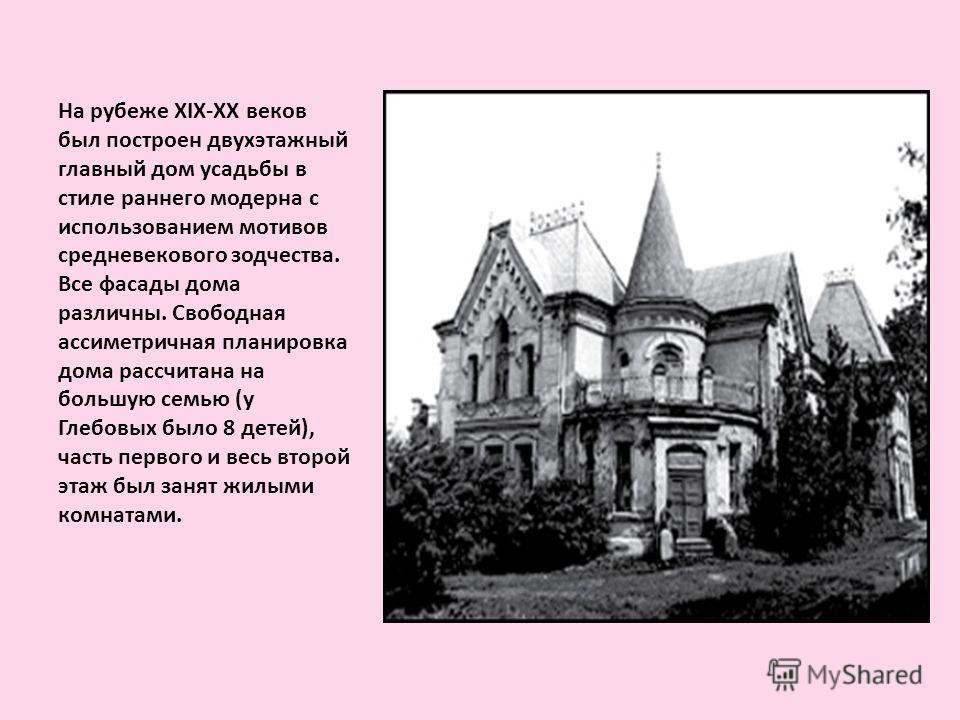 На рубеже XIX-XX веков был построен двухэтажный главный дом усадьбы в стиле раннего модерна с использованием мотивов средневекового зодчества. Все фасады дома различны. Свободная ассиметричная планировка дома рассчитана на большую семью (у Глебовых б