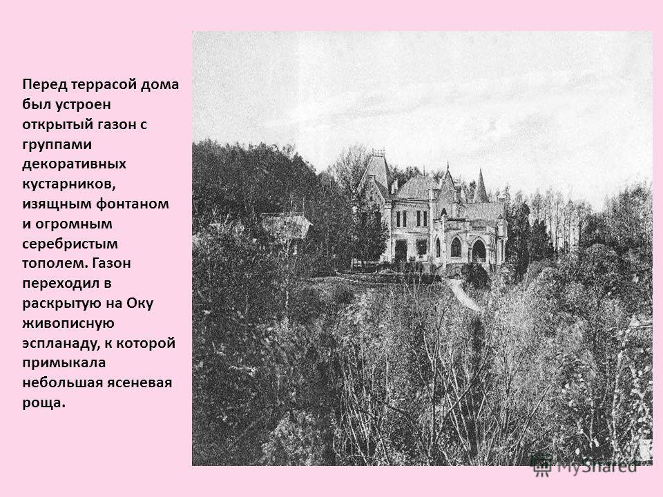Перед террасой дома был устроен открытый газон с группами декоративных кустарников, изящным фонтаном и огромным серебристым тополем. Газон переходил в раскрытую на Оку живописную эспланаду, к которой примыкала небольшая ясеневая роща.