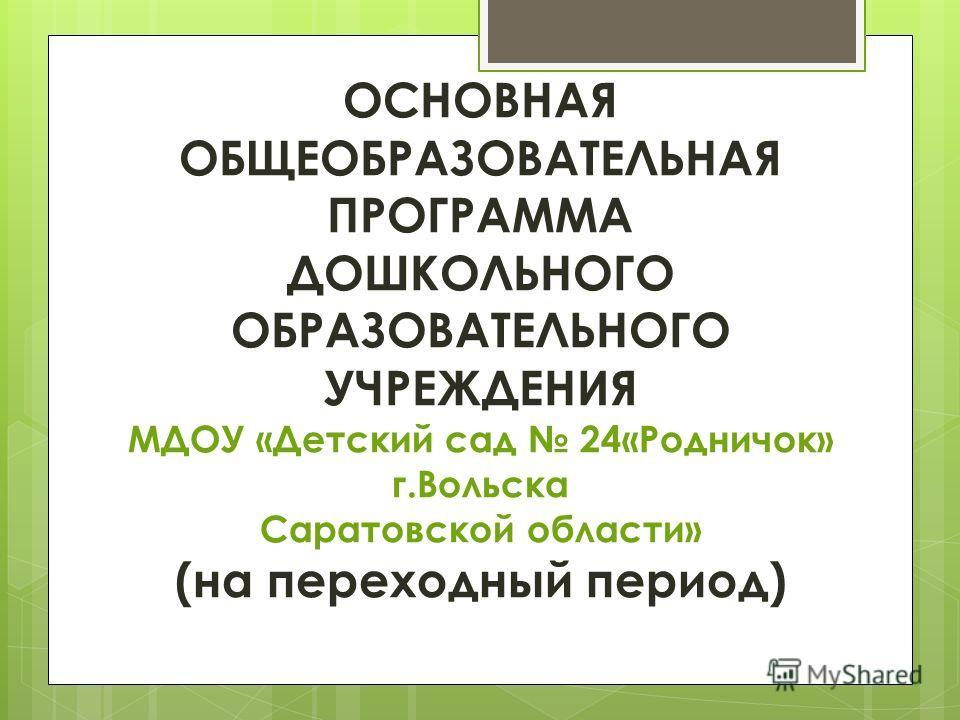 ОСНОВНАЯ ОБЩЕОБРАЗОВАТЕЛЬНАЯ ПРОГРАММА ДОШКОЛЬНОГО ОБРАЗОВАТЕЛЬНОГО УЧРЕЖДЕНИЯ МДОУ «Детский сад 24«Родничок» г.Вольска Саратовской области» (на переходный период)