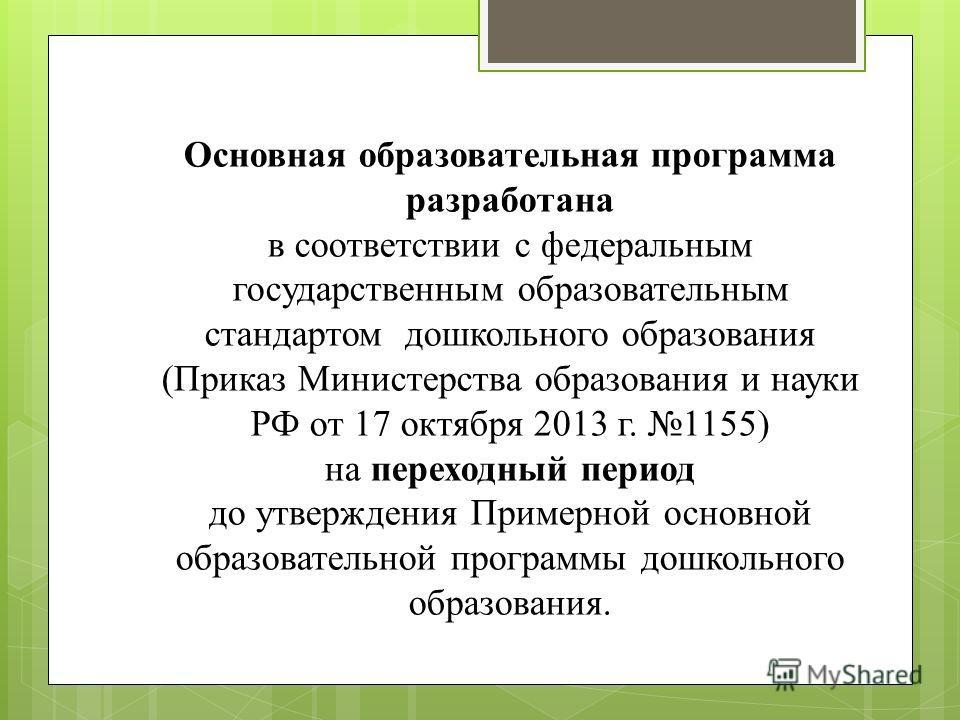 Основная образовательная программа разработана в соответствии с федеральным государственным образовательным стандартом дошкольного образования (Приказ Министерства образования и науки РФ от 17 октября 2013 г. 1155) на переходный период до утверждения