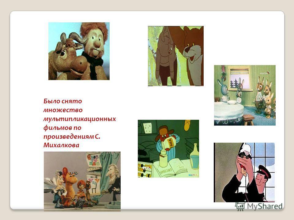 Было снято множество мультипликационных фильмов по произведениям С. Михалкова