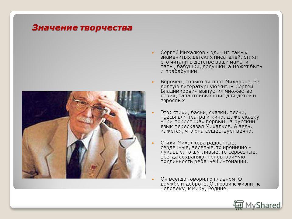 Значение творчества Сергей Михалков - один из самых знаменитых детских писателей, стихи его читали в детстве ваши мамы и папы, бабушки, дедушки, а может быть и прабабушки. Впрочем, только ли поэт Михалков. За долгую литературную жизнь Сергей Владимир