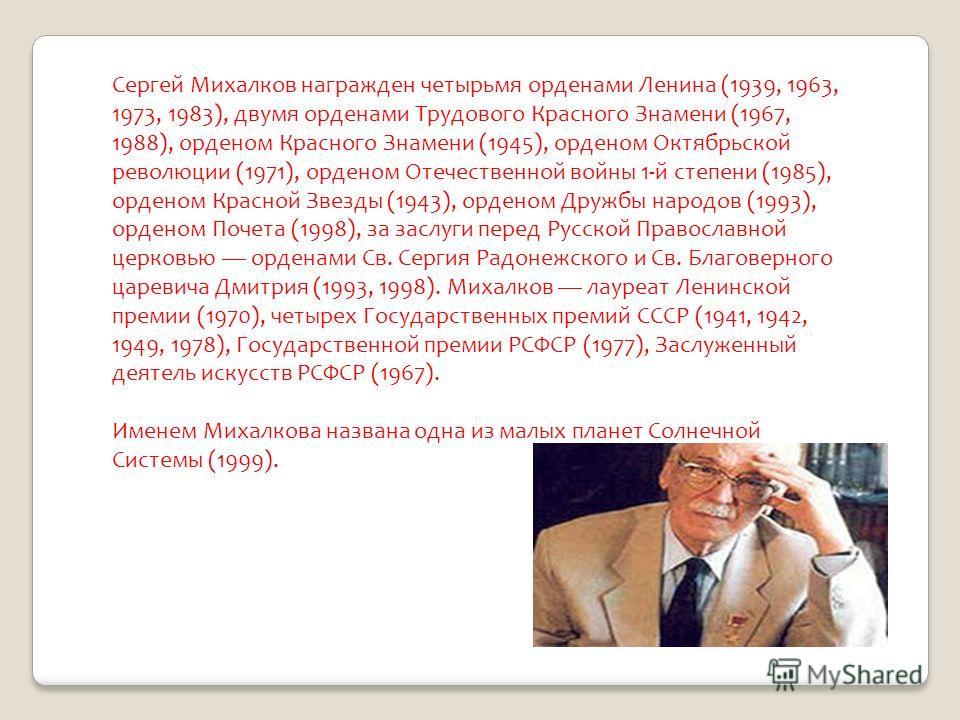 Сергей Михалков награжден четырьмя орденами Ленина (1939, 1963, 1973, 1983), двумя орденами Трудового Красного Знамени (1967, 1988), орденом Красного Знамени (1945), орденом Октябрьской революции (1971), орденом Отечественной войны 1-й степени (1985)