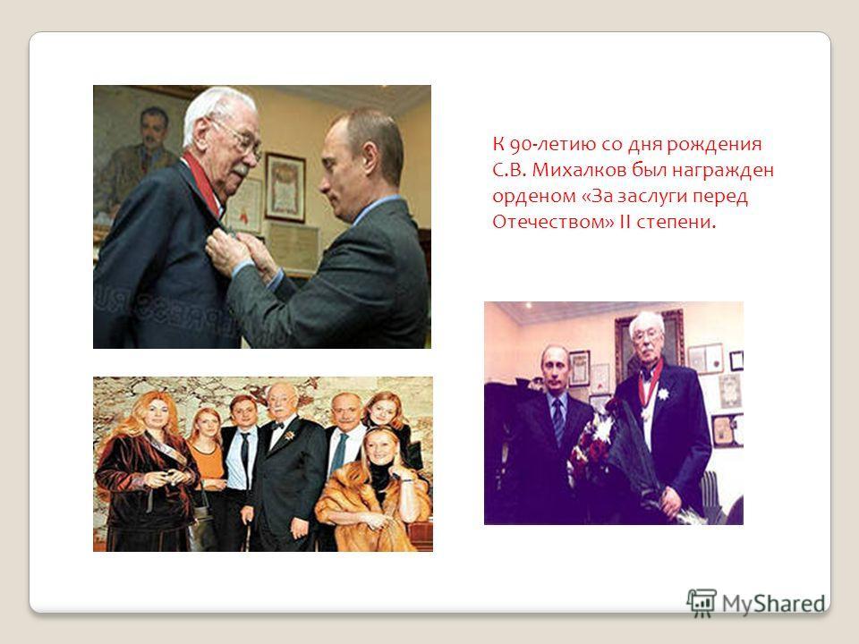 К 90-летию со дня рождения С.В. Михалков был награжден орденом «За заслуги перед Отечеством» II степени.
