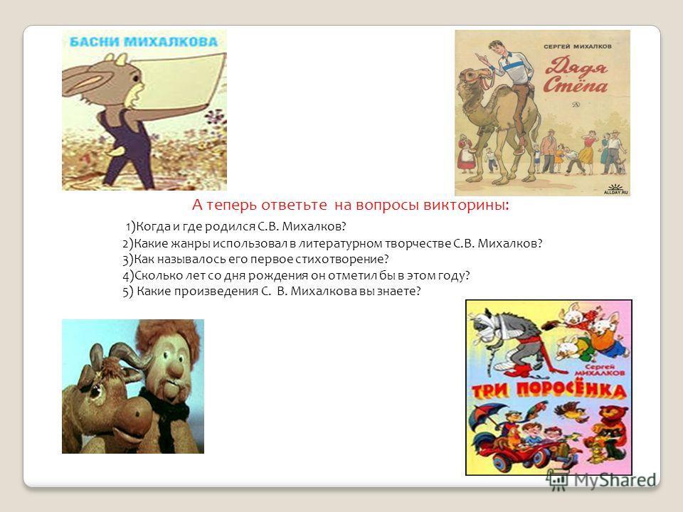 А теперь ответьте на вопросы викторины: 1)Когда и где родился С.В. Михалков? 2)Какие жанры использовал в литературном творчестве С.В. Михалков? 3)Как называлось его первое стихотворение? 4)Сколько лет со дня рождения он отметил бы в этом году? 5) Как