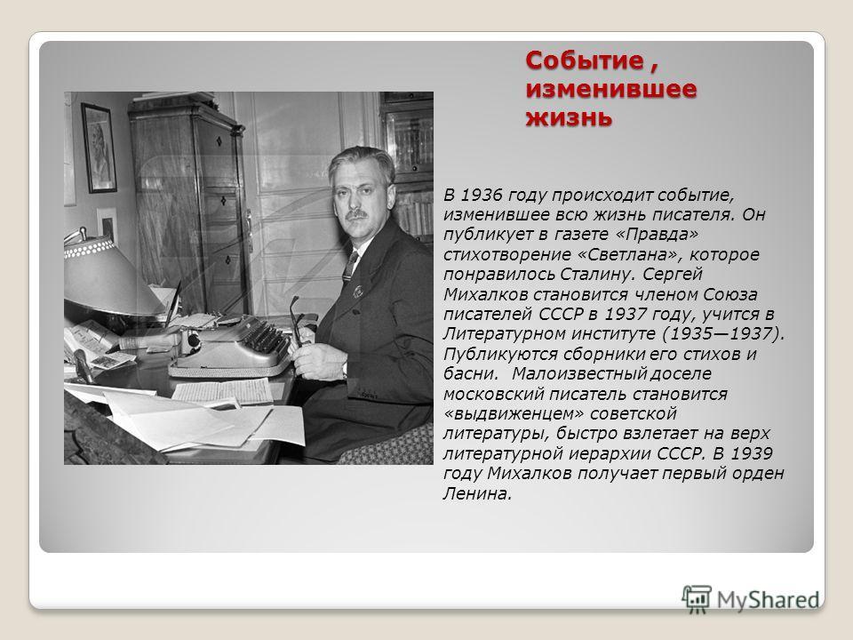 Событие, изменившее жизнь В 1936 году происходит событие, изменившее всю жизнь писателя. Он публикует в газете «Правда» стихотворение «Светлана», которое понравилось Сталину. Сергей Михалков становится членом Союза писателей СССР в 1937 году, учится