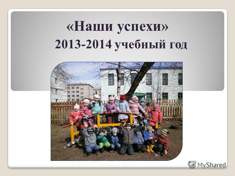«Наши успехи» 2013-2014 учебный год