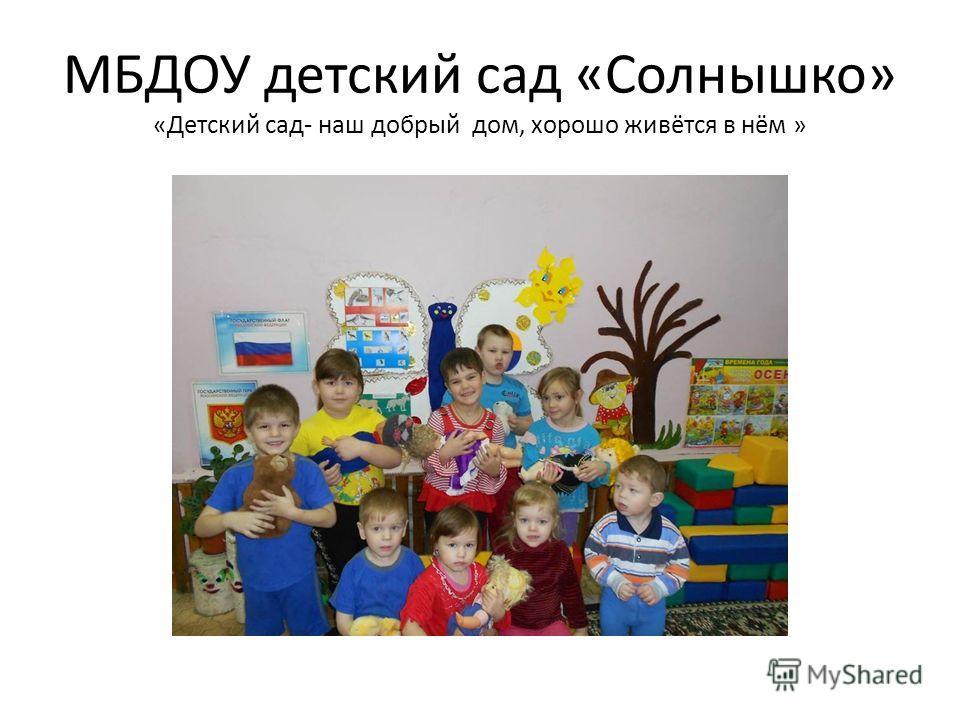 МБДОУ детский сад «Солнышко» «Детский сад- наш добрый дом, хорошо живётся в нём »