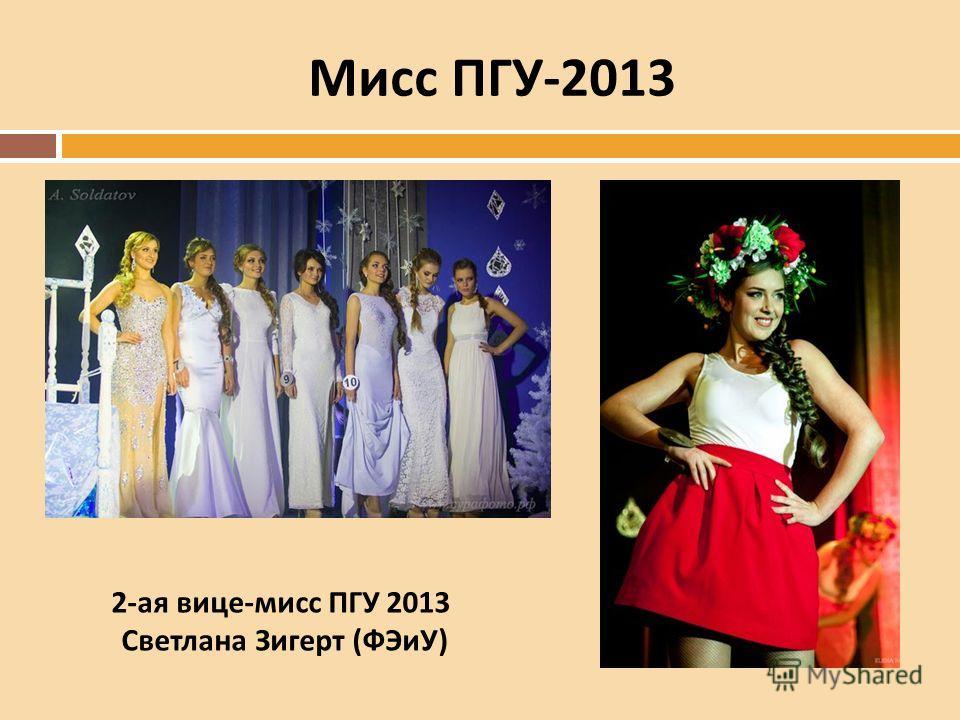 Мисс ПГУ -2013 2-ая вице-мисс ПГУ 2013 Светлана Зигерт (ФЭиУ)