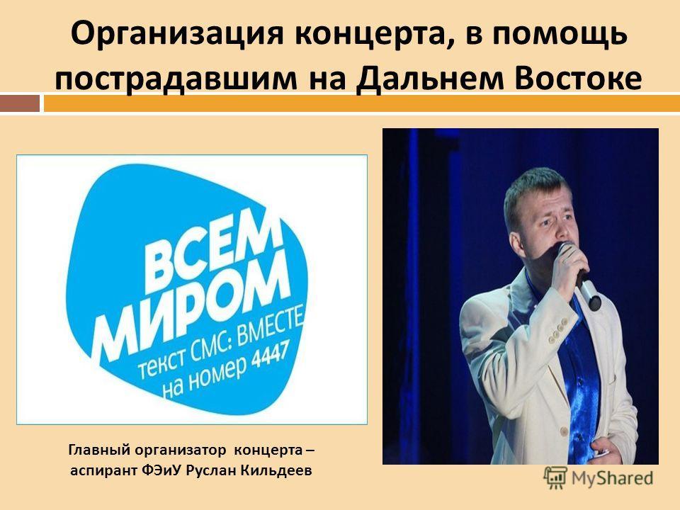 Организация концерта, в помощь пострадавшим на Дальнем Востоке Главный организатор концерта – аспирант ФЭиУ Руслан Кильдеев