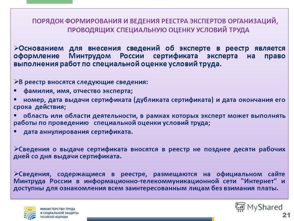 ПОРЯДОК ФОРМИРОВАНИЯ И ВЕДЕНИЯ РЕЕСТРА ЭКСПЕРТОВ ОРГАНИЗАЦИЙ, ПРОВОДЯЩИХ СПЕЦИАЛЬНУЮ ОЦЕНКУ УСЛОВИЙ ТРУДА Основанием для внесения сведений об эксперте в реестр является оформление Минтрудом России сертификата эксперта на право выполнения работ по спе