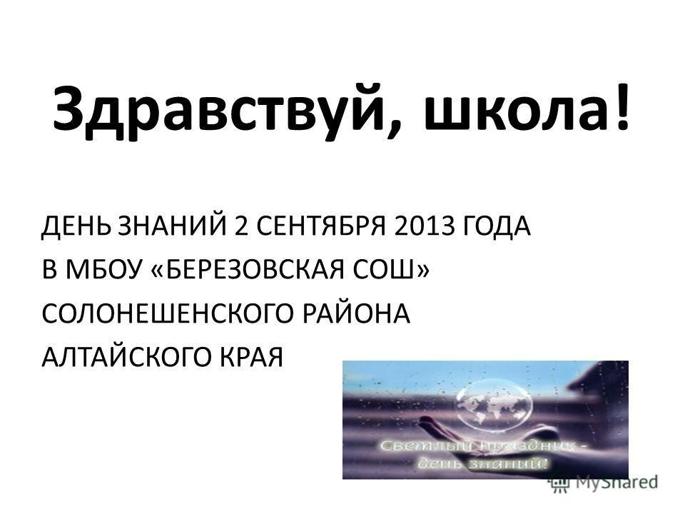 Здравствуй, школа! ДЕНЬ ЗНАНИЙ 2 СЕНТЯБРЯ 2013 ГОДА В МБОУ «БЕРЕЗОВСКАЯ СОШ» СОЛОНЕШЕНСКОГО РАЙОНА АЛТАЙСКОГО КРАЯ