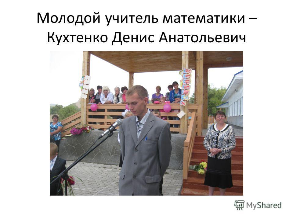 Молодой учитель математики – Кухтенко Денис Анатольевич
