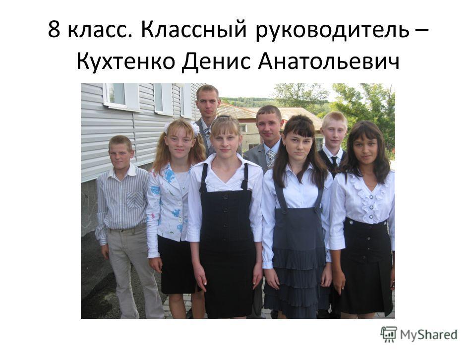 8 класс. Классный руководитель – Кухтенко Денис Анатольевич