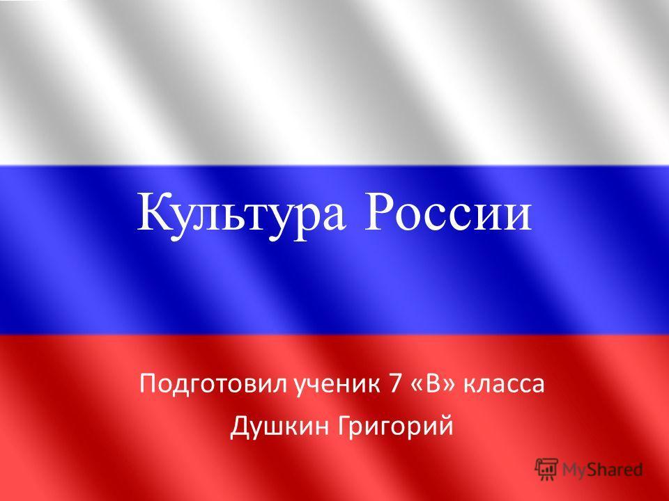Культура России Подготовил ученик 7 «В» класса Душкин Григорий