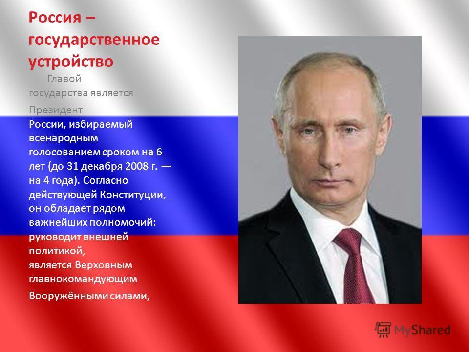Россия – государственное устройство Главой государства является Президент России, избираемый всенародным голосованием сроком на 6 лет (до 31 декабря 2008 г. на 4 года). Согласно действующей Конституции, он обладает рядом важнейших полномочий: руковод