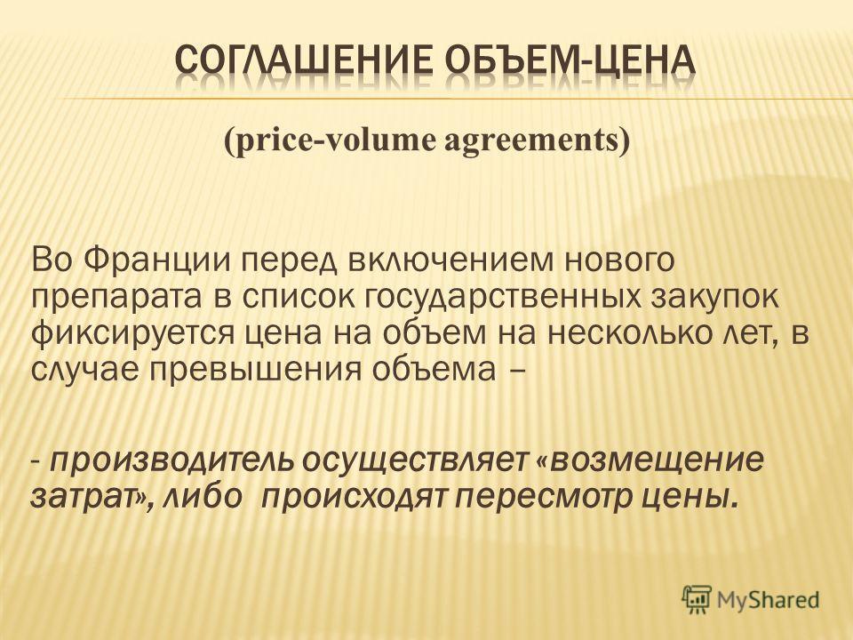 Во Франции перед включением нового препарата в список государственных закупок фиксируется цена на объем на несколько лет, в случае превышения объема – - производитель осуществляет «возмещение затрат», либо происходят пересмотр цены.