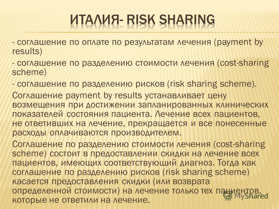 - соглашение по оплате по результатам лечения (payment by results) - соглашение по разделению стоимости лечения (cost-sharing scheme) - соглашение по разделению рисков (risk sharing scheme). Соглашение payment by results устанавливает цену возмещения