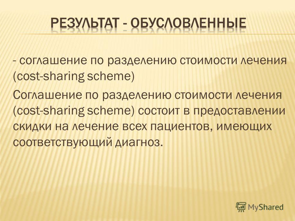 - соглашение по разделению стоимости лечения (cost-sharing scheme) Соглашение по разделению стоимости лечения (cost-sharing scheme) состоит в предоставлении скидки на лечение всех пациентов, имеющих соответствующий диагноз.